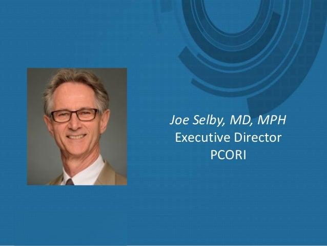 Joe Selby, MD, MPH Executive Director PCORI