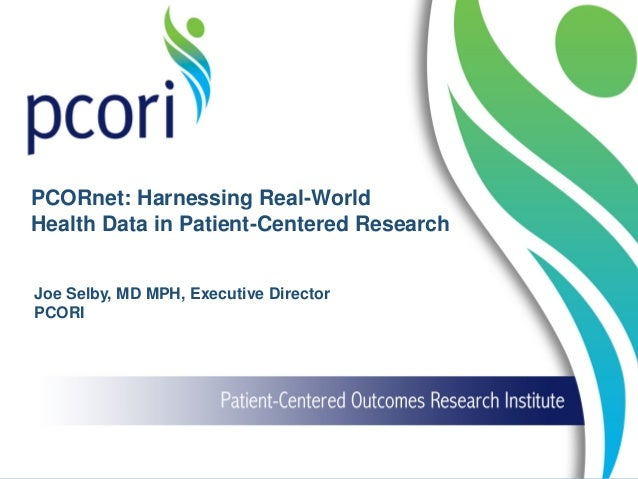Joe Selby, MD MPH, Executive Director PCORI PCORnet: Harnessing Real-World Health Data in Patient-Centered Research