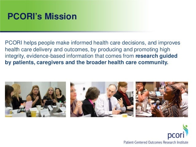 PCORI's Mission PCORI helps people make informed health care decisions, and improves health care delivery and outcomes, by...