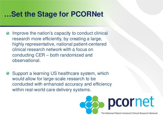 …Set the Stage for PCORNet Improve the nation's capacity to conduct clinical research more efficiently, by creating a larg...
