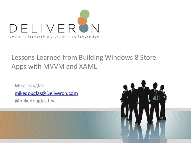 Lessons Learned from Building Windows 8 Store Apps with MVVM and XAML Mike Douglas mikedouglas@Deliveron.com @mikedouglasd...