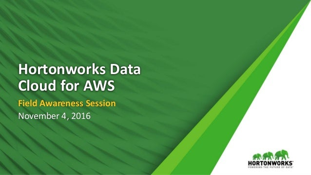 1 © Hortonworks Inc. 2011 – 2016. All Rights Reserved Hortonworks Data Cloud for AWS Field Awareness Session November 4, 2...