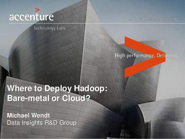 Where to Deploy Hadoop: Bare-metal or Cloud? Michael Wendt Data Insights R&D Group