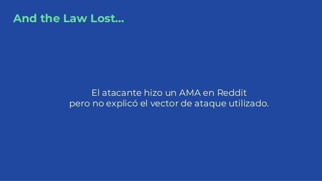 And the Law Lost... El atacante hizo un AMA en Reddit pero no explicó el vector de ataque utilizado.