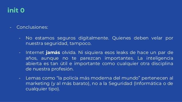 init 0 - Conclusiones: - No estamos seguros digitalmente. Quienes deben velar por nuestra seguridad, tampoco. - Internet j...