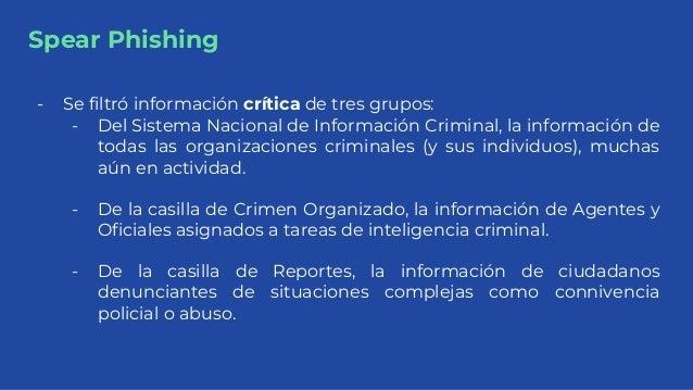 Spear Phishing - Se filtró información crítica de tres grupos: - Del Sistema Nacional de Información Criminal, la informac...