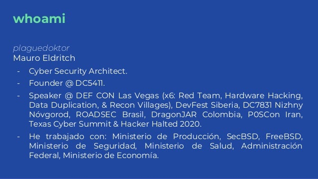 whoami plaguedoktor Mauro Eldritch - Cyber Security Architect. - Founder @ DC5411. - Speaker @ DEF CON Las Vegas (x6: Red ...
