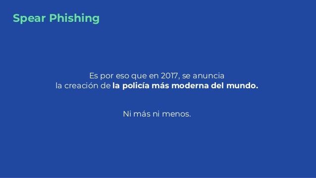 Spear Phishing Es por eso que en 2017, se anuncia la creación de la policía más moderna del mundo. Ni más ni menos.