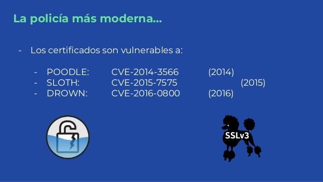 La policía más moderna... - Los certificados son vulnerables a: - POODLE: CVE-2014-3566 (2014) - SLOTH: CVE-2015-7575 (201...