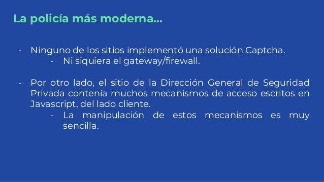 La policía más moderna... - Ninguno de los sitios implementó una solución Captcha. - Ni siquiera el gateway/firewall. - Po...