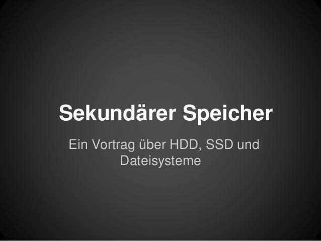 Sekundärer Speicher Ein Vortrag über HDD, SSD und Dateisysteme