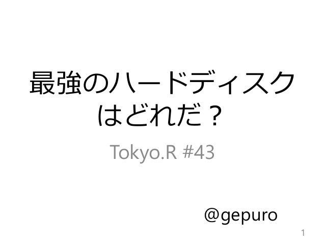最強のハードディスク はどれだ? Tokyo.R #43 1 @gepuro
