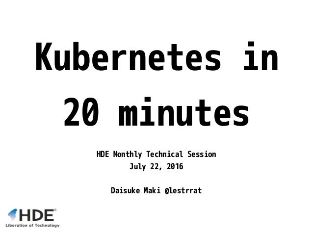 Kubernetes in 20 minutes HDE Monthly Technical Session July 22, 2016 Daisuke Maki @lestrrat
