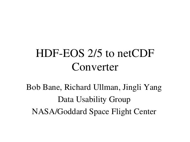 HDF-EOS 2/5 to netCDF Converter Bob Bane, Richard Ullman, Jingli Yang Data Usability Group NASA/Goddard Space Flight Cente...