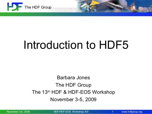 The HDF Group  Introduction to HDF5 Barbara Jones The HDF Group The 13th HDF & HDF-EOS Workshop November 3-5, 2009 Novembe...