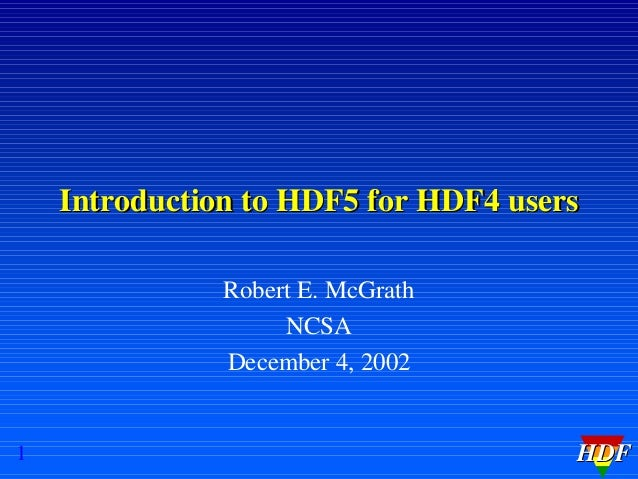 Introduction to HDF5 for HDF4 users Robert E. McGrath NCSA December 4, 2002  1  HDF