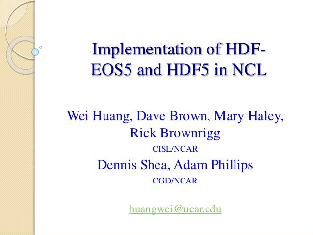 Implementation of HDFEOS5 and HDF5 in NCL Wei Huang, Dave Brown, Mary Haley, Rick Brownrigg CISL/NCAR  Dennis Shea, Adam P...