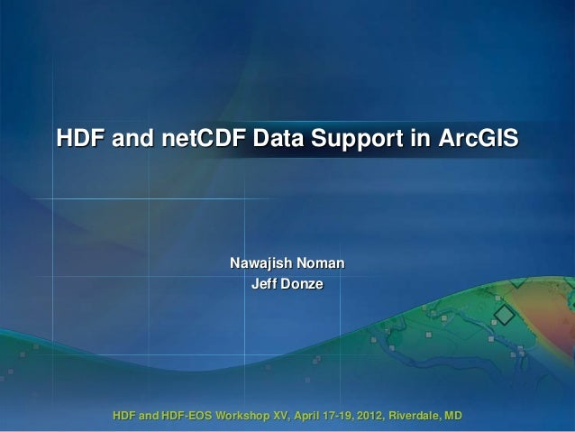 HDF and netCDF Data Support in ArcGIS  Nawajish Noman Jeff Donze  HDF and HDF-EOS Workshop XV, April 17-19, 2012, Riverdal...
