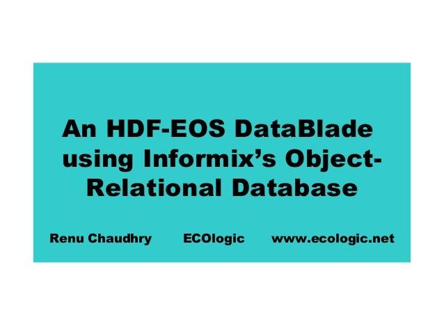 An HDF-EOS DataBlade using Informix's ObjectRelational Database Renu Chaudhry  ECOlogic  www.ecologic.net
