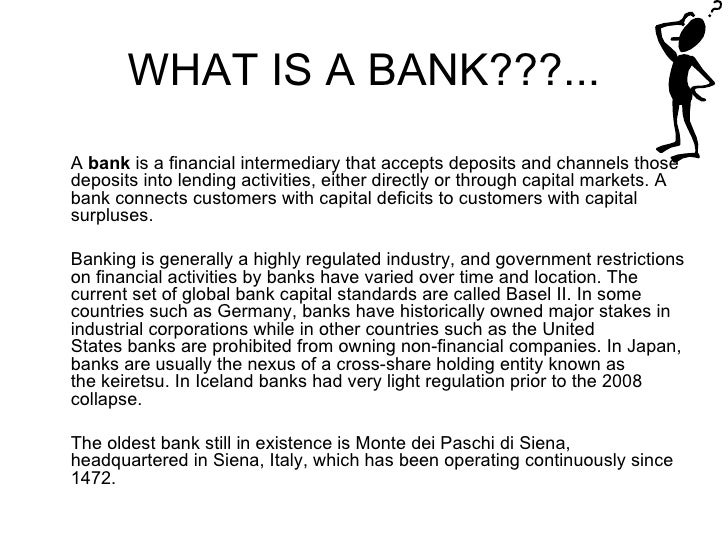 WHAT IS A BANK???... <ul><li>A  bank  is a financial intermediary that accepts deposits and channels those deposits into l...