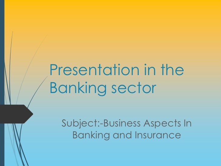 Presentation in theBanking sector Subject:-Business Aspects In   Banking and Insurance