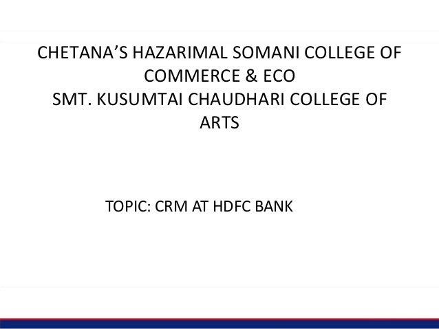 CHETANA'S HAZARIMAL SOMANI COLLEGE OF COMMERCE & ECO SMT. KUSUMTAI CHAUDHARI COLLEGE OF ARTS TOPIC: CRM AT HDFC BANK