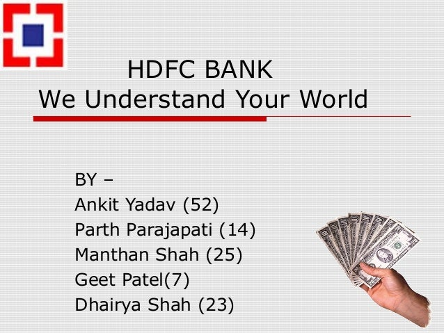 HDFC BANK We Understand Your World BY – Ankit Yadav (52) Parth Parajapati (14) Manthan Shah (25) Geet Patel(7) Dhairya Sha...