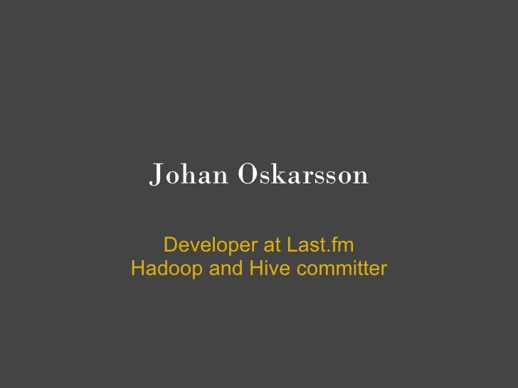 Johan Oskarsson     Developer at Last.fm Hadoop and Hive committer
