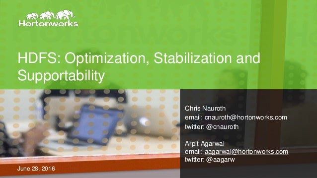 HDFS: Optimization, Stabilization and Supportability June 28, 2016 Chris Nauroth email: cnauroth@hortonworks.com twitter: ...
