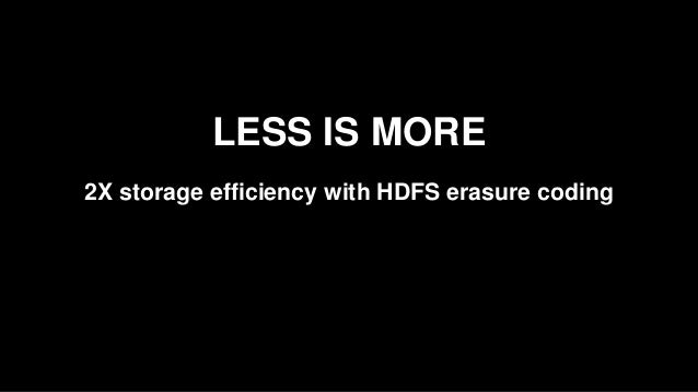 LESS IS MORE 2X storage efficiency with HDFS erasure coding