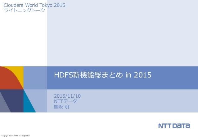 Copyright © 2015 NTT DATA Corporation 2015/11/10 NTTデータ 鯵坂 明 HDFS新機能総まとめ in 2015 Cloudera World Tokyo 2015 ライトニングトーク
