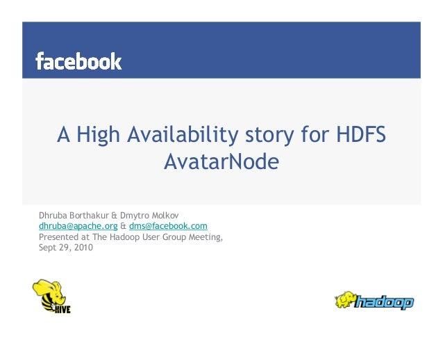A High Availability story for HDFS AvatarNode Dhruba Borthakur & Dmytro Molkov dhruba@apache.org & dms@facebook.com Presen...