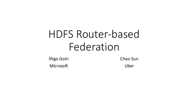 HDFS Router-based Federation Íñigo Goiri Microsoft Chao Sun Uber