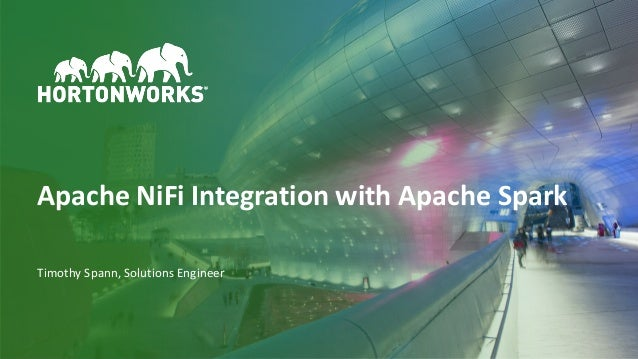 1 © Hortonworks Inc. 2011 – 2018 All Rights Reserved Apache NiFi Integration with Apache Spark Timothy Spann, Solutions En...