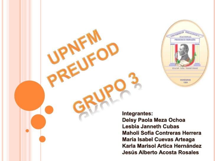 UPNFM<br />PREUFOD<br />Grupo 3<br />Integrantes:<br />Delsy Paola Meza Ochoa<br />Lesbia JannethCubas<br />Maholi Sofía C...