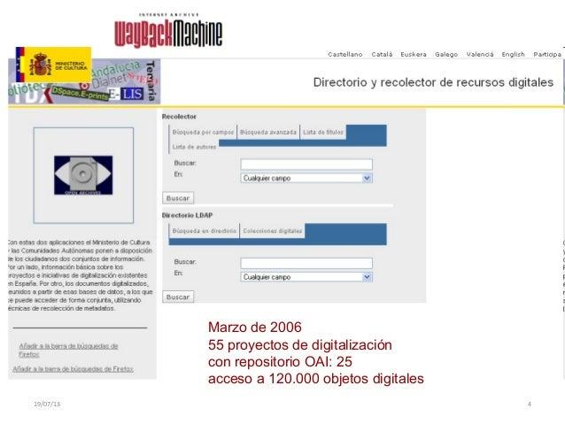 19/07/13 4 Marzo de 2006 55 proyectos de digitalización con repositorio OAI: 25 acceso a 120.000 objetos digitales