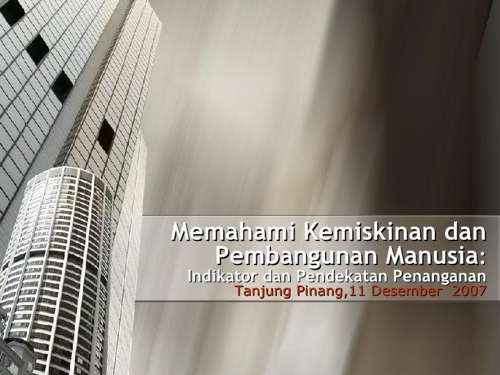 Memahami Kemiskinan dan Pembangunan Manusia : Indikator dan Pendekatan Penanganan Tanjung Pinang, 11  Desember  2007