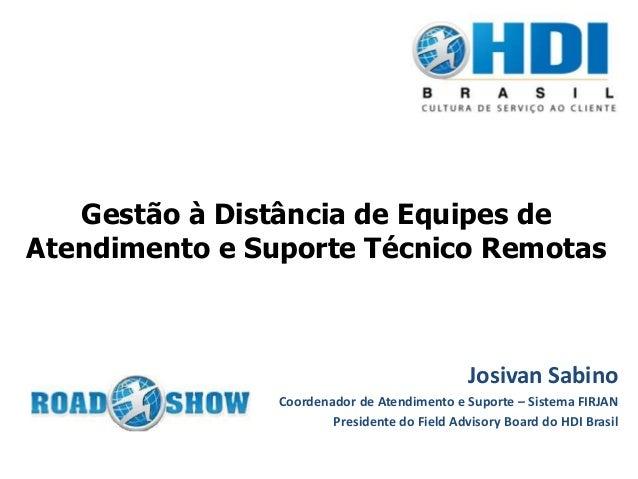 Gestão à Distância de Equipes de Atendimento e Suporte Técnico Remotas Josivan Sabino Coordenador de Atendimento e Suporte...