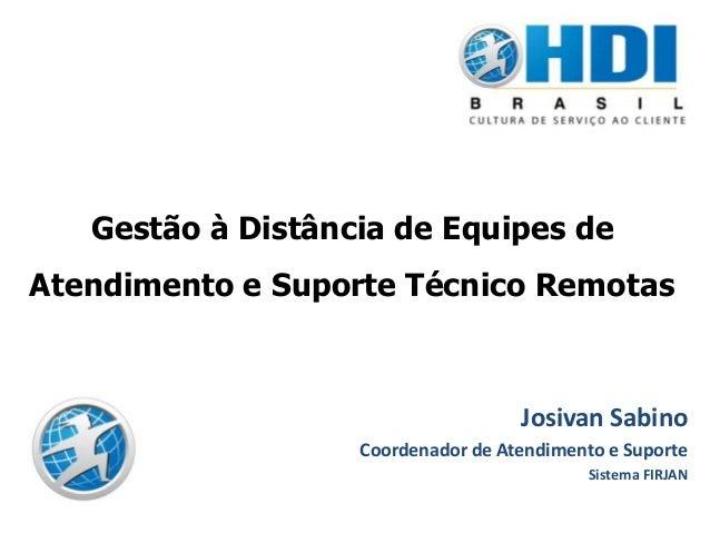 Gestão à Distância de Equipes deAtendimento e Suporte Técnico RemotasJosivan SabinoCoordenador de Atendimento e SuporteSis...