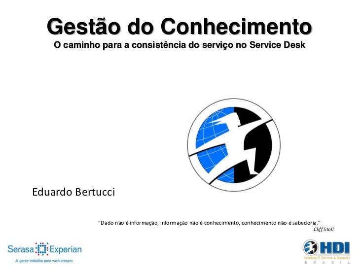 """Gestão do Conhecimento    O caminho para a consistência do serviço no Service DeskEduardo Bertucci             """"Dado não é..."""