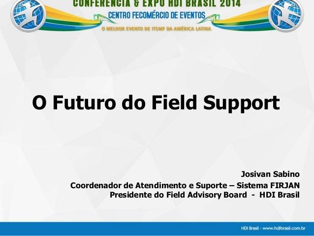 O Futuro do Field Support Josivan Sabino Coordenador de Atendimento e Suporte – Sistema FIRJAN Presidente do Field Advisor...