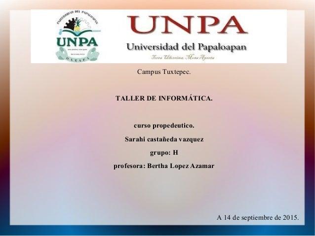 Campus Tuxtepec. TALLER DE INFORMÁTICA. curso propedeutico. Sarahi castañeda vazquez grupo: H profesora: Bertha Lopez Azam...
