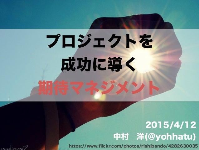プロジェクトを 成功に導く 期待マネジメント 2015/4/12 中村洋(@yohhatu) https://www.flickr.com/photos/rishibando/4282630035