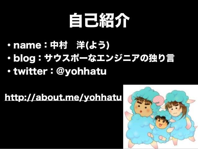 自己紹介 ・name:中村洋(よう) ・blog:サウスポーなエンジニアの独り言 ・twitter:@yohhatu ! http://about.me/yohhatu