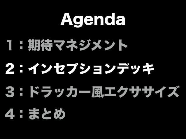 Agenda 1:期待マネジメント 2:インセプションデッキ 3:ドラッカー風エクササイズ 4:まとめ