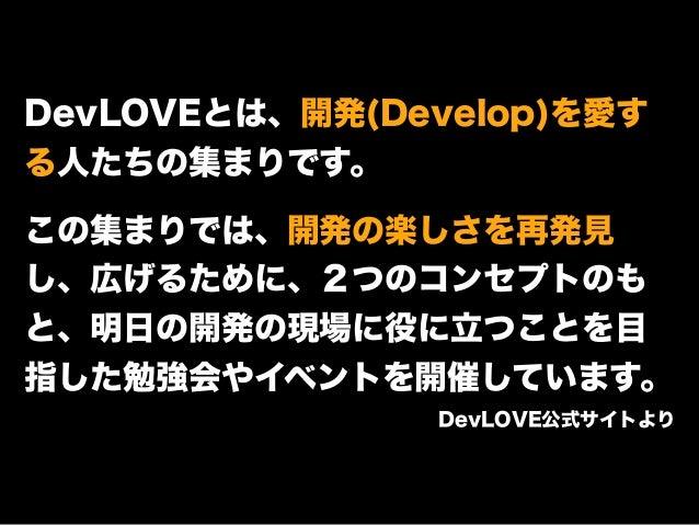 DevLOVEとは、開発(Develop)を愛す る人たちの集まりです。 ! この集まりでは、開発の楽しさを再発見 し、広げるために、2つのコンセプトのも と、明日の開発の現場に役に立つことを目 指した勉強会やイベントを開催しています。 Dev...
