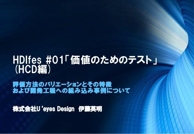 HDIfes #01「価値のためのテスト」(HCD編)評価方法のバリエーションとその特徴および開発工程への組み込み事例について株式会社U'eyes Design 伊藤英明