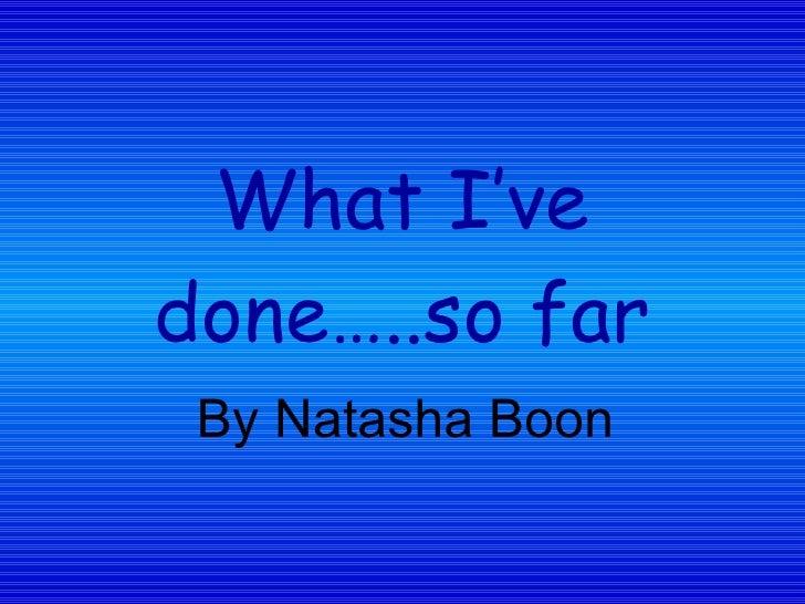 What I've done…..so far By Natasha Boon