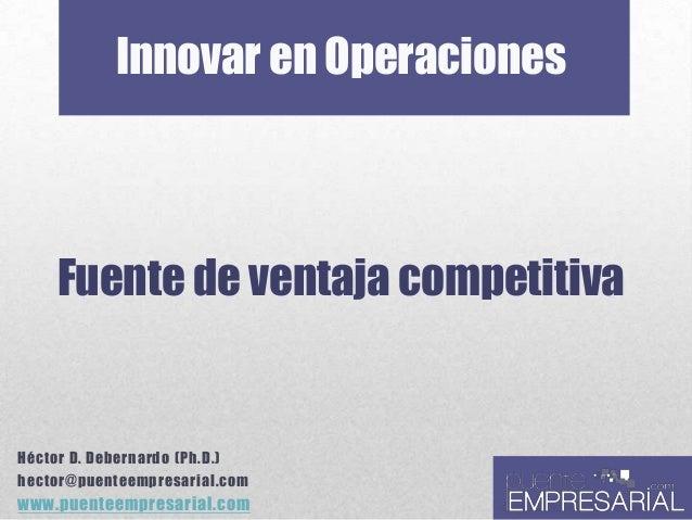 Innovar en Operaciones Fuente de ventaja competitiva Héctor D. Debernardo (Ph.D.) hector@puenteempresarial.com www.puentee...