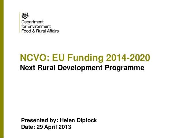 NCVO: EU Funding 2014-2020 Next Rural Development Programme Presented by: Helen Diplock Date: 29 April 2013